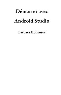Démarrer Avec Android Studio, Barbara Hohensee
