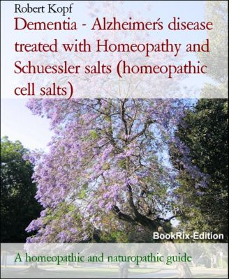 Dementia - Alzheimer's disease treated with Homeopathy and Schuessler salts (homeopathic cell salts), Robert Kopf