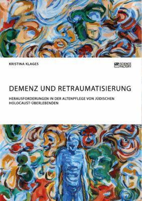 Demenz und Retraumatisierung. Herausforderungen in der Altenpflege von jüdischen Holocaust-Überlebenden, Kristina Klages