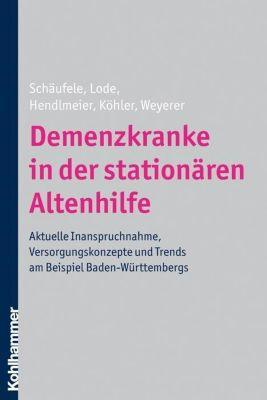 Demenzkranke in der stationären Altenhilfe, Ingrid Hendlmeier, Leonore Köhler, Siegfried Weyerer, Martina Schäufele, Sandra Lode
