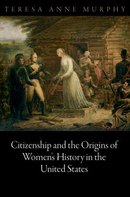 Democracy, Citizenship, and Constitutionalism: Citizenship and the Origins of Women's History in the United States, Teresa Anne Murphy