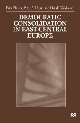 Democratic Consolidation in East-Central Europe, Harald Waldrauch, Fritz Plasser, Peter Ulram