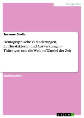 Demographische Veränderungen, Einflussfaktoren und Auswirkungen - Thüringen und die Welt im Wandel der Zeit, Susanne Grolle