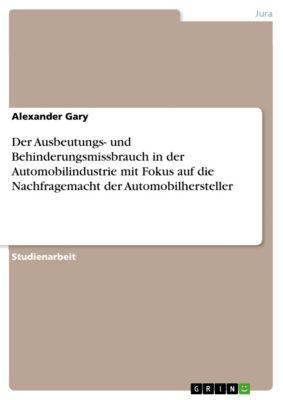 Der Ausbeutungs- und Behinderungsmissbrauch in der Automobilindustrie mit Fokus auf die Nachfragemacht der Automobilhersteller, Alexander Gary
