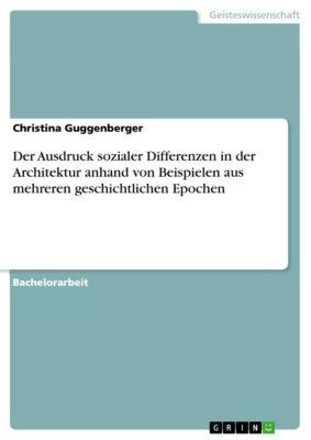 Der Ausdruck sozialer Differenzen in der Architektur anhand von Beispielen aus mehreren geschichtlichen Epochen, Christina Guggenberger