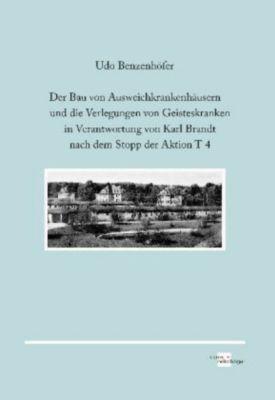 Der Bau von Ausweichkrankenhäusern und die Verlegungen von Geisteskranken in Verantwortung von Karl Brandt nach dem Stop, Udo Benzenhöfer