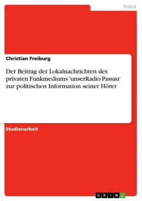Der Beitrag der Lokalnachrichten des privaten Funkmediums 'unserRadio Passau' zur politischen Information seiner Hörer, Christian Freiburg