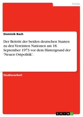 Der Beitritt der beiden deutschen Staaten zu den Vereinten Nationen am 18. September 1973 vor dem Hintergrund der 'Neuen Ostpolitik'., Dominik Bach