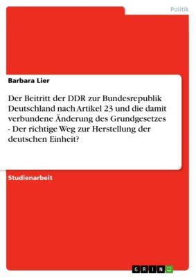 Der Beitritt der DDR zur Bundesrepublik Deutschland nach Artikel 23 und die damit verbundene Änderung des Grundgesetzes - Der richtige Weg zur Herstellung der deutschen Einheit?, Barbara Lier