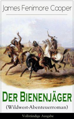 Der Bienenjäger (Wildwest-Abenteuerroman) - Vollständige Ausgabe, James Fenimore Cooper