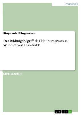 Der Bildungsbegriff des Neuhumanismus. Wilhelm von Humboldt, Stephanie Klingemann