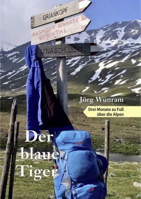 Der blaue Tiger - Drei Monate zu Fuß über die Alpen, Jörg Wunram