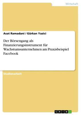 Der Börsengang als Finanzierungsinstrument für Wachstumsunternehmen am Praxisbeispiel Facebook, Asat Ramadani, Gürkan Yazici