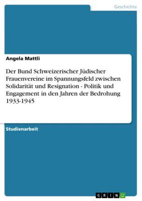 Der Bund Schweizerischer Jüdischer Frauenvereine im Spannungsfeld zwischen Solidarität und Resignation - Politik und Engagement in den Jahren der Bedrohung 1933-1945, Angela Mattli