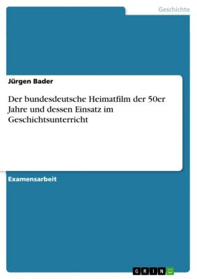 Der bundesdeutsche Heimatfilm der 50er Jahre und dessen Einsatz im Geschichtsunterricht, Jürgen Bader
