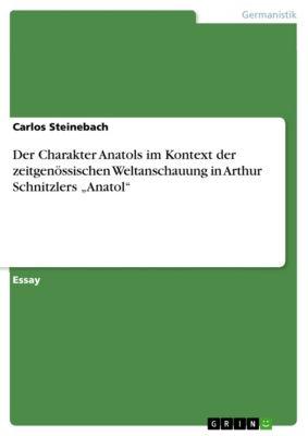 """Der Charakter Anatols im Kontext der zeitgenössischen Weltanschauung in Arthur Schnitzlers """"Anatol"""", Carlos Steinebach"""