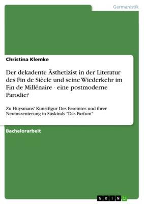 Der dekadente Ästhetizist in der Literatur des Fin de Siècle und seine Wiederkehr im Fin de Millénaire - eine postmoderne Parodie?, Christina Klemke