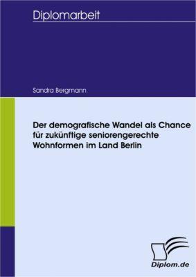 Der demografische Wandel als Chance für zukünftige seniorengerechte Wohnformen im Land Berlin, Sandra Bergmann