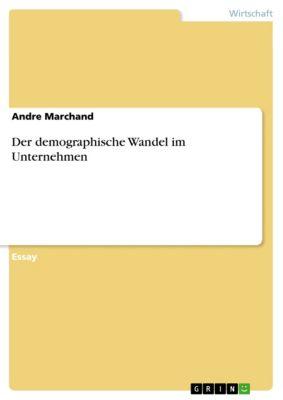 Der demographische Wandel im Unternehmen, Andre Marchand