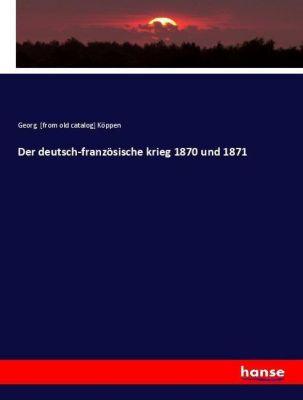 Der deutsch-französische krieg 1870 und 1871, Georg Köppen