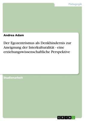Der Egozentrismus als Denkhindernis zur Aneignung der Interkulturalität - eine erziehungswissenschaftliche Perspektive, Andrea Adam