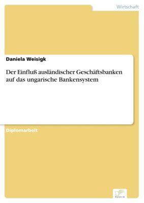 Der Einfluß ausländischer Geschäftsbanken auf das ungarische Bankensystem, Daniela Weisigk