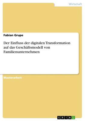 Der Einfluss der digitalen Transformation auf das Geschäftsmodell von Familienunternehmen, Fabian Grupe