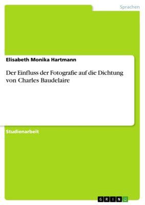 Der Einfluss der Fotografie auf die Dichtung von Charles Baudelaire, Elisabeth Monika Hartmann
