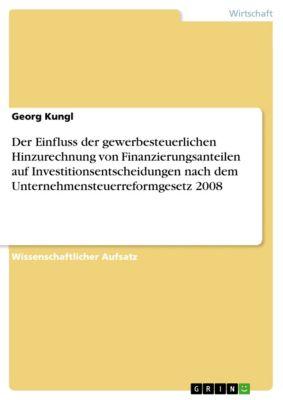 Der Einfluss der gewerbesteuerlichen Hinzurechnung von Finanzierungsanteilen auf Investitionsentscheidungen nach dem Unternehmensteuerreformgesetz 2008, Georg Kungl