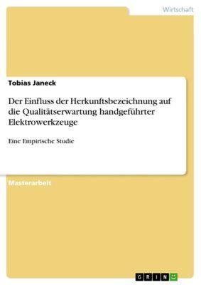 Der Einfluss der Herkunftsbezeichnung auf die Qualitätserwartung handgeführter Elektrowerkzeuge, Tobias Janeck