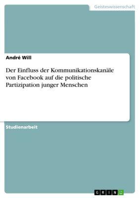 Der Einfluss der Kommunikationskanäle von Facebook auf die politische Partizipation junger Menschen, André Will