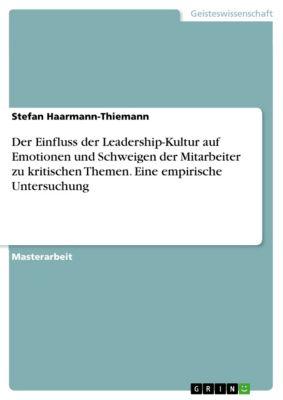 Der Einfluss der Leadership-Kultur auf Emotionen und Schweigen der Mitarbeiter zu kritischen Themen. Eine empirische Untersuchung, Stefan Haarmann-Thiemann