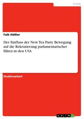 Der Einfluss der New Tea Party Bewegung auf die  Rekrutierung parlamentarischer Eliten in den USA, Falk Hössler