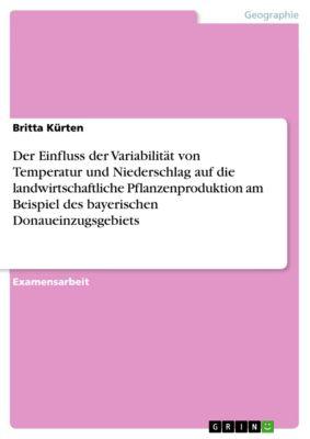 Der Einfluss der Variabilität von Temperatur und Niederschlag auf die landwirtschaftliche Pflanzenproduktion am Beispiel des bayerischen Donaueinzugsgebiets, Britta Kürten