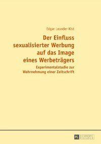Der Einfluss sexualisierter Werbung auf das Image eines Werbetraegers, Edgar Kist