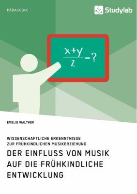 Der Einfluss von Musik auf die frühkindliche Entwicklung. Wissenschaftliche Erkenntnisse zur frühkindlichen Musikerziehu - Emelie Walther |