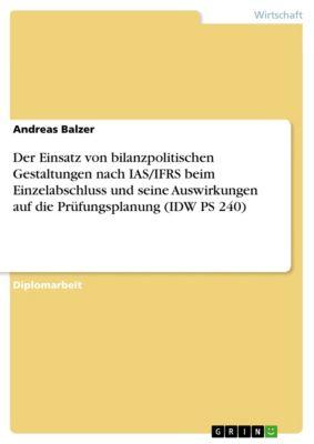 Der Einsatz von bilanzpolitischen Gestaltungen nach IAS/IFRS beim Einzelabschluss und seine Auswirkungen auf die Prüfungsplanung (IDW PS 240), Andreas Balzer