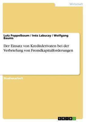 Der Einsatz von Kreditderivaten bei der Verbriefung von Fremdkapitalforderungen, Inéz Labucay, Wolfgang Baums, Lutz Poppelbaum