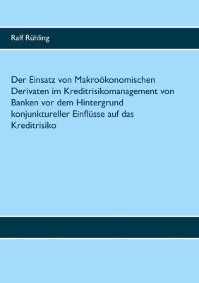 Der Einsatz von Makroökonomischen Derivaten im Kreditrisikomanagement von Banken vor dem Hintergrund konjunktureller Einflüsse auf das Kreditrisiko, Ralf Rühling
