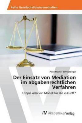 Der Einsatz von Mediation im abgabenrechtlichen Verfahren - Petra Hübner-Schwarzinger  