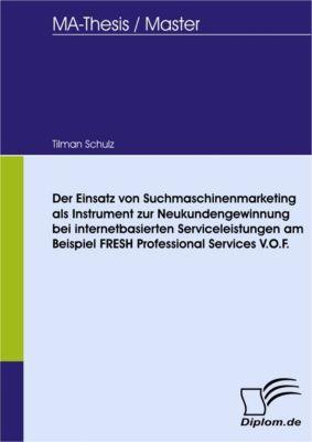 Der Einsatz von Suchmaschinenmarketing als Instrument zur Neukundengewinnung bei internetbasierten Serviceleistungen am Beispiel FRESH Professional Services V.O.F., Tilman Schulz