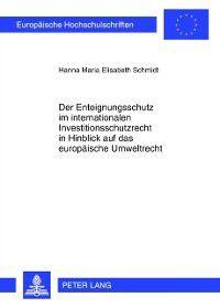 Der Enteignungsschutz im internationalen Investitionsschutzrecht in Hinblick auf das europaeische Umweltrecht, Hanna Schmidt