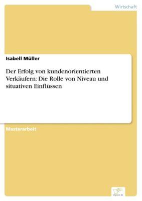 Der Erfolg von kundenorientierten Verkäufern: Die Rolle von Niveau und situativen Einflüssen, Isabell Müller