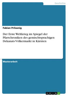 Der Erste Weltkrieg im Spiegel der Pfarrchroniken des gemischtsprachigen Dekanats Völkermarkt in Kärnten, Fabian Prilasnig
