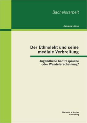 Der Ethnolekt und seine mediale Verbreitung: Jugendliche Kontrasprache oder Wandelerscheinung?, Jasmin Liese