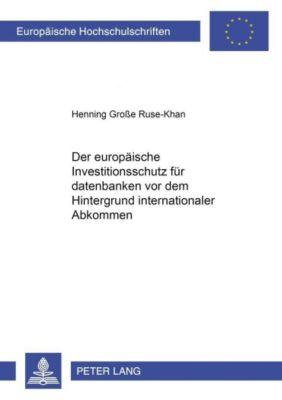 Der europäische Investitionsschutz für Datenbanken vor dem Hintergrund internationaler Abkommen, Henning Große Ruse-Khan