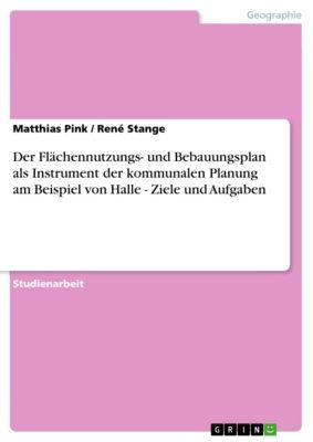 Der Flächennutzungs- und Bebauungsplan als Instrument der kommunalen Planung am Beispiel von Halle - Ziele und Aufgaben, Matthias Pink, René Stange