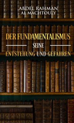 Der Fundamentalismus, seine Entstehung und Gefahren, Mag. Abdel Rahman Al Machtouly