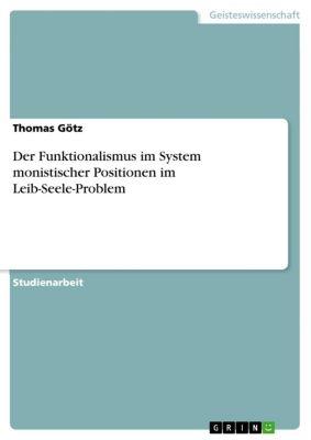 Der Funktionalismus im System monistischer Positionen im Leib-Seele-Problem, Thomas Götz