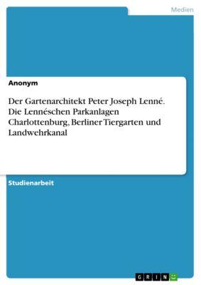 Der Gartenarchitekt Peter Joseph Lenné. Die Lennéschen Parkanlagen Charlottenburg, Berliner Tiergarten und Landwehrkanal